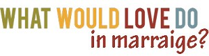 What Would Love Do in Marriage?